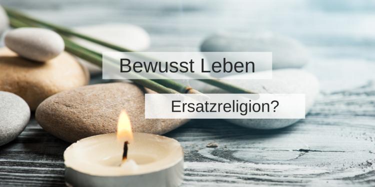 Bewusstes Leben als Art Ersatzreligion?