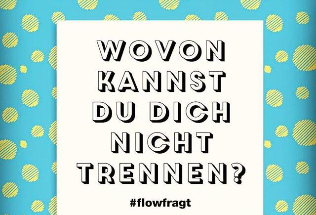 #flowfragt: wovon kannst du dich nicht trennen?
