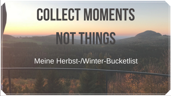 Collect moments, not things: Meine Herbst-/Winter-Bucketlist