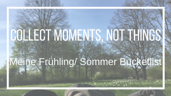 Collect moments, not things: Mein Frühling-/Sommer- Bucketlist
