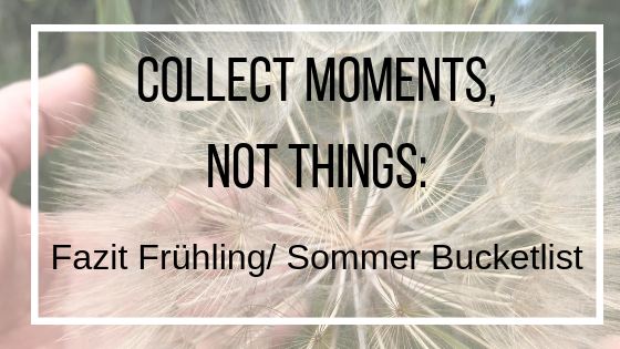 Collect moments, not things: Fazit Frühling / Sommer Bucketlist