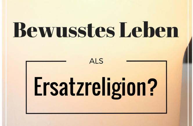 Ist das bewusste Leben für manche eine Art Ersatzreligion?
